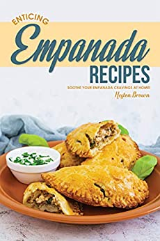 Enticing Empanada Recipes: Soothe Your Empanada Cravings at Home! by [Brown, Heston]