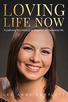 Loving Life Now: A pathway to creating an inspired, empowered life by [Bartlett, Lee Anne]