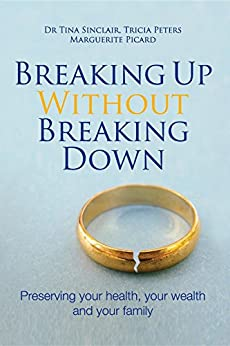 Breaking Up Without Breaking Down: Preserving your health, your wealth and your family by [Sinclair, Dr Tina, Peters, Tricia, Picard, Marguerite]