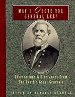 May I Quote You, General Lee?: Observations and Utterances of the South's Great Generals (May I Quote You, General?)