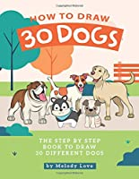 How to Draw 30 Dogs: The Step by Step Book to Draw 30 Different Dogs