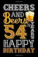 Cheers And Beers To 54 Years Happy Birthday: Funny Beer Lover Notebook And Journal To Write In For 54 Year Old Boy Girl - 6x9 Unique Diary - 120 Blank Lined Pages - Happy 54th Birthday Gift Composition Book