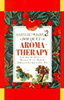 A Bouquet of Aroma-Therapy: Essential Oils & Fragrant Massage: Floral Remedies & Elegant Extracts, Etc., Etc (Gift of Health Series)
