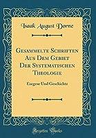 Gesammelte Schriften Aus Dem Gebiet Der Systematischen Theologie: Exegese Und Geschichte (Classic Reprint)