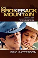 On Brokeback Mountain: Meditations about Masculinity, Fear, and Love in the Story and the Film: Meditations about Masculinity, Fear, and Love in the Story and the Film