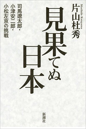 見果てぬ日本: 司馬遼太郎・小津安二郎・小松左京の挑戦の詳細を見る