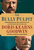 The Bully Pulpit: Theodore Roosevelt, William Howard Taft, and the Golden Age of Journalism by Doris Kearns Goodwin(1905-07-05)