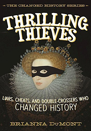 Thrilling Thieves: Liars, Cheats, and Double-Crossers Who Changed History (The Changed History Series)
