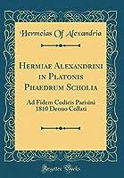 Hermiae Alexandrini in Platonis Phaedrum Scholia: Ad Fidem Codicis Parisini 1810 Denuo Collati (Classic Reprint)