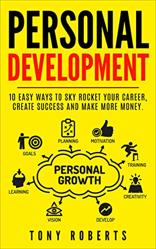 Personal Development: 10 Easy Ways to Sky Rocket your Career, Create Success and Make More Money. (Motivation, Inspiration, Communication, Creativity, Self Help.) (English Edition)