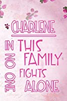 CHARLENE In This Family No One Fights Alone: Personalized Name Notebook/Journal Gift For Women Fighting Health Issues. Illness Survivor / Fighter Gift for the Warrior in your life | Writing Poetry, Diary, Gratitude, Daily or Dream Journal.