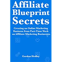Affiliate Blueprint Secrets (2018 Book Guide): Ecommerce Website Marketing Guide. Making Money Quickly with Part-Time Work on Affiliate Marketing Businesses (English Edition)