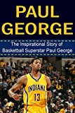 Paul George: The Inspirational Story of Basketball Superstar Paul George (Paul George Unauthorized Biography, Indiana Pacers, Fresno State, NBA Books) (English Edition)