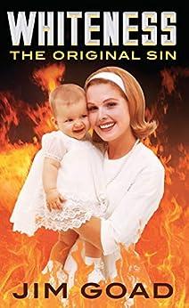 Whiteness: The Original Sin by [Goad, Jim]