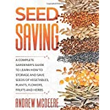 Seed Saving: A Complete Gardener's Guide to Learn how to Storage and Save Seeds of Vegetables, Plants, Flowers, Fruits and He