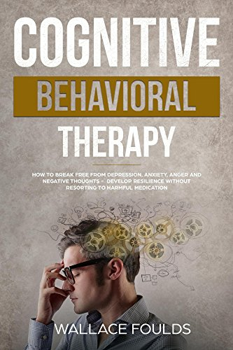 COGNITIVE BEHAVIORAL THERAPY: How to Break Free from Depression, Anxiety, Anger and Negative Thoughts - Develop Resilience without Resorting to Harmful Medication (English Edition)