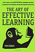 The Art Of Effective Learning: How To Read 1000 Words Per Minute: Remember Anything Accelerate Your Learning And Become Insanely Productive - WITH MINIMAL EFFORT [並行輸入品]