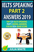 IELTS SPEAKING PART 2 ANSWERS 2019: Top 121 Ielts Speaking Part 2 Model Answers For An 8.0+ Band Score!