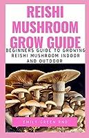 REISHI MUSHROOM GROW GUIDE: Beginners guide to growing reishi mushroom indoor and outdoor