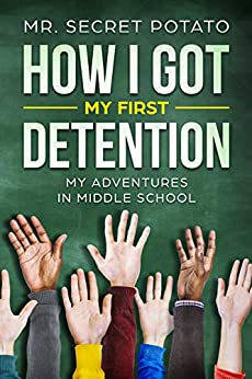How I Got My First Detention: My Adventures In Middle School (How I Got My Detention Book 1) by [Potato, Secret]