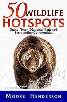 50 Wildlife Hotspots: Grand Teton National Park and Surrounding Communities by [Henderson, Moose]