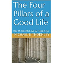 The Four Pillars of a Good Life: Health Wealth Love & Happiness