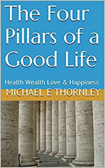 The Four Pillars of a Good Life: Health Wealth Love & Happiness by [Thornley, Michael E]