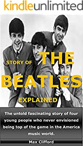 STORY OF THE BEATLES EXPLAINED: The untold fascinating story of four young people who never envisioned being top of the game in the America music world (English Edition)