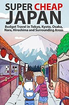 Super Cheap Japan: Budget Travel in Tokyo, Kyoto, Osaka, Nara, Hiroshima and Surrounding Areas by [Baxter, Matthew]