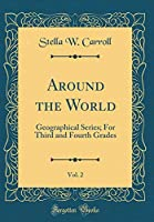 Around the World, Vol. 2: Geographical Series; For Third and Fourth Grades (Classic Reprint)