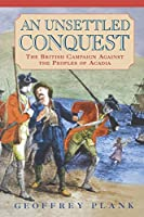 An Unsettled Conquest: The British Campaign Against the Peoples of Acadia (Early American Studies)