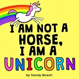I AM NOT A HORSE, I AM A UNICORN: Children's book for kids ages 2,3,4 & 5 (English Edition)