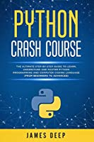Python Crash Course: The Ultimate Step-By-Step Guide to Learn, Understand, and Master Python Programming and Computer Coding Language (From Beginners to Advanced)