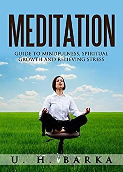 Meditation: Guide to Mindfulness, Spiritual Growth, Relieving Stress (Meditation Techniques, Anger Management, Find Inner Peace) (Meditation, Mindfulness, Relieving Stress, Spiritual Growth, Yoga) by [Barka, U. H.]
