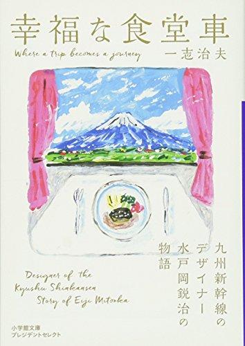 幸福な食堂車: 九州新幹線のデザイナー水戸岡鋭治の物語 (小学館文庫プレジデントセレクト)の詳細を見る