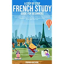 A Step By Step French Study Guide For Beginners: Learn French With Short Stories, Phrases While You Sleep, Numbers & Alphabet In The Car, Morning Meditations ... 50 Of The Most Used Verbs (French Edition)