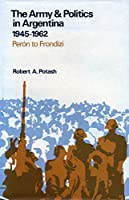 The Army and Politics in Argentina, 1945-1962: Peron to Frondizi