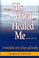 His Word Healed Me: A Remarkable Story of Hope and Healing