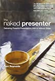 Naked Presenter, The: Delivering Powerful Presentations With or Without Slides (Voices That Matter)