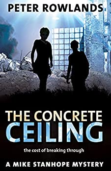 The Concrete Ceiling: The cost of breaking through (Mike Stanhope Mysteries Book 4) by [Rowlands, Peter]