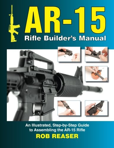 Download AR-15 Rifle Builder's Manual: An Illustrated, Step-By-Step Guide to Assembling the AR-15 Rifle 1530568455