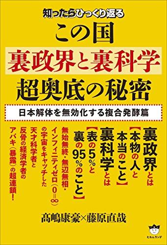 知ったらひっくり返る この国《裏政界と裏科学》超奥底の秘密 日本解体を無効化する複合発酵篇