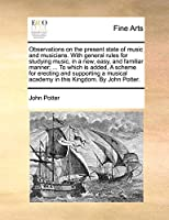 Observations on the Present State of Music and Musicians. with General Rules for Studying Music, in a New, Easy, and Familiar Manner; ... to Which Is Added, a Scheme for Erecting and Supporting a Musical Academy in This Kingdom. by John Potter.