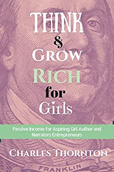 Think and Grow Rich for Girls: Passive Income for Aspiring Girl Authors and Narrators by [Thornton, Charles]