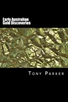 Early Australian Gold Discoveries: Inforrmation on Where Gold Has Been Found in Australia (Australian Gold Series)