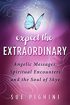 Expect the Extraordinary: Angelic Messages, Spiritual Encounters and the Soul of Skye by [Sue Pighini]