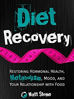 Diet Recovery: Restoring Hormonal Health, Metabolism, Mood, and Your Relationship with Food (Diet Recovery Series Book 1) by [Stone, Matt]