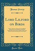 Lord Lilford on Birds: Being a Collection of Informal and Unpublished Writings by the Late President of the British Ornithologists' Union With ... His Favourite Sports (Classic Reprint) [並行輸入品]