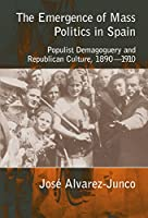The Emergence of Mass Politics in Spain: Populist Demagoguery and Republican Culture, 1890-1910