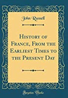 History of France, from the Earliest Times to the Present Day (Classic Reprint)